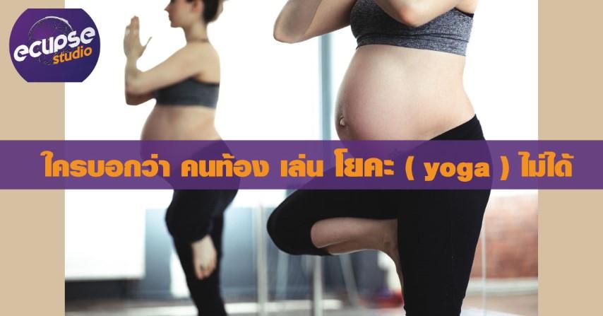 ใครบอกว่า คนท้อง เล่น โยคะ ( yoga ) ไม่ได้